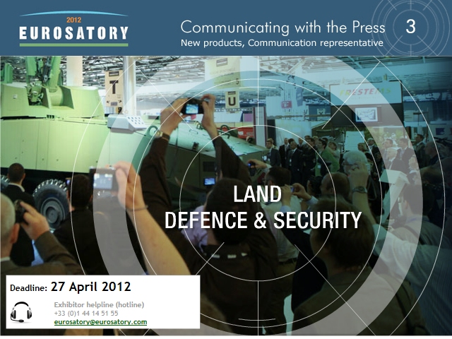 Exhibitors of Eurosatory 2012, you have the possibility to relay your information to the 660 journalists present during the exhibition. By completing Form 3, you flagship products, services and innovations will appear in the Euroastory Official Press kit.